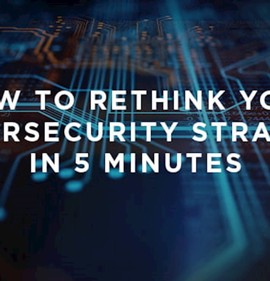 How to rethink your cybersecurity strategy in 5 minutes